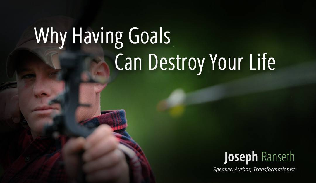 Why Having Goals Can Destroy Your Life