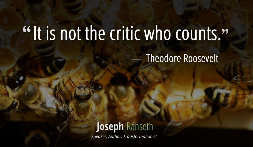"""It is not the critic who counts…"" Theodore Roosevelt"