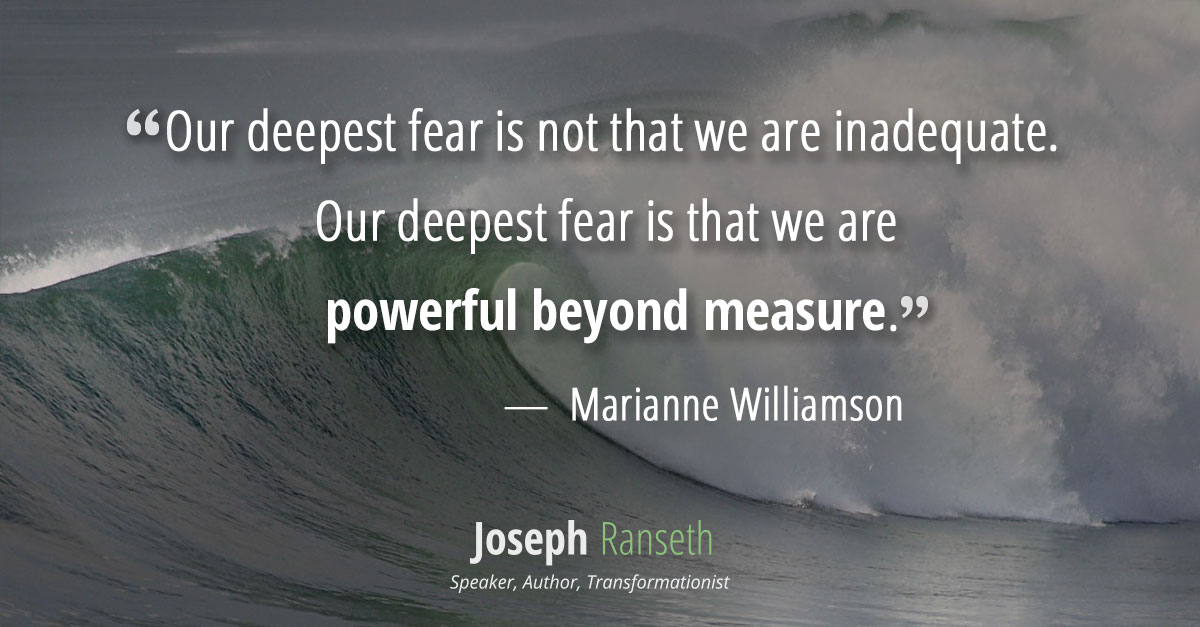 """Our deepest fear is not that we are inadequate. Our deepest fear is that we are powerful beyond measure. It is our light, not our darkness that most frightens us. We ask ourselves, Who am I to be brilliant, gorgeous, talented, fabulous? Actually, who are you not to be? You are a child of God. Your playing small does not serve the world. There is nothing enlightened about shrinking so that other people won't feel insecure around you. We are all meant to shine, as children do. We were born to make manifest the glory of God that is within us. It's not just in some of us; it's in everyone. And as we let our own light shine, we unconsciously give other people permission to do the same. As we are liberated from our own fear, our presence automatically liberates others."" Marianne Williamson – A Return To Love"