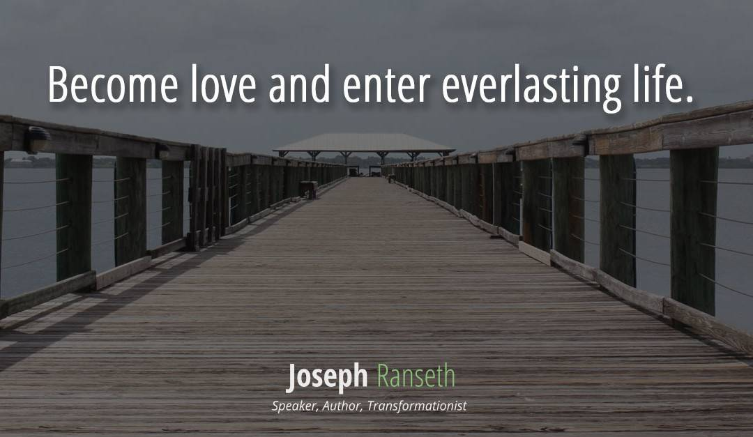 Become love and enter everlasting life…