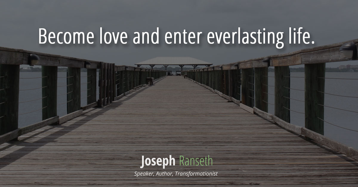 Become love and enter everlasting life.