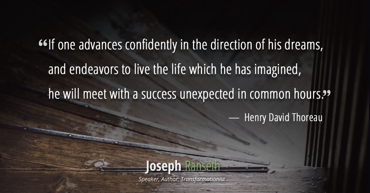 if one advances confidently in the direction of his dreams, and endeavors to live the life which he has imagined, he will meet with a success unexpected in common hours.