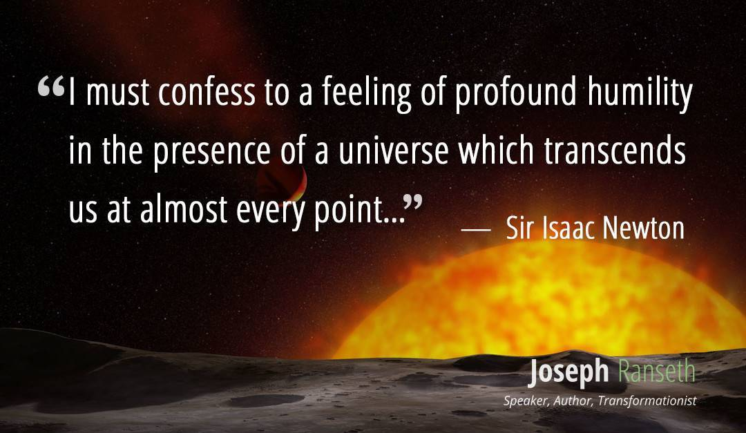 """I must confess to a feeling of profound humility in the presence of a universe which transcends us at almost every point…"" ~ Sir Isaac Newton"
