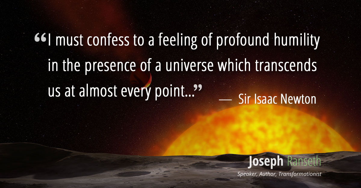 """I must confess to a feeling of profound humility in the presence of a universe which transcends us at almost every point"" ~ Sir Isaac Newton"