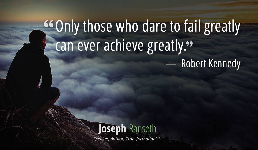 Only those who dare to fail greatly can ever achieve greatly