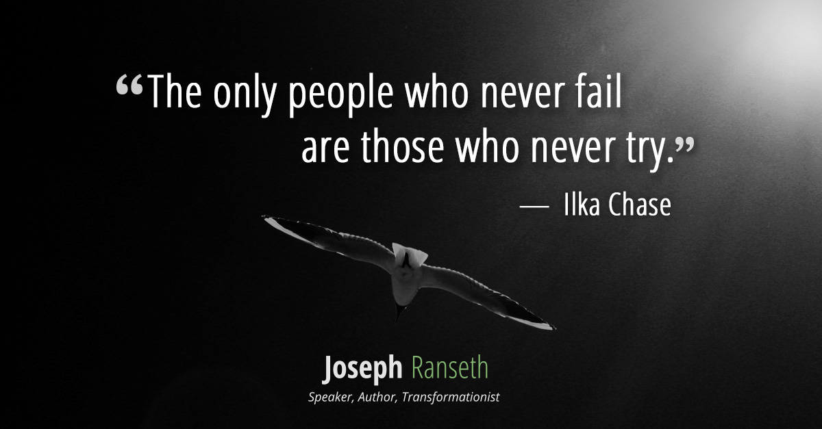 """The only people who never fail are those who never try."" ~ Ilka Chase"