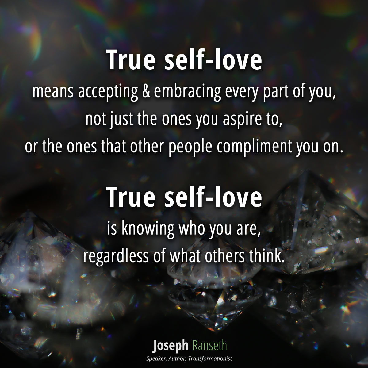 True self-love means accepting & embracing every part of you, not just the ones you aspire to, or the ones that other people compliment you on. True self-love is knowing who you are, regardless of what others think. It is embracing the shadows, as well as the sunshine.