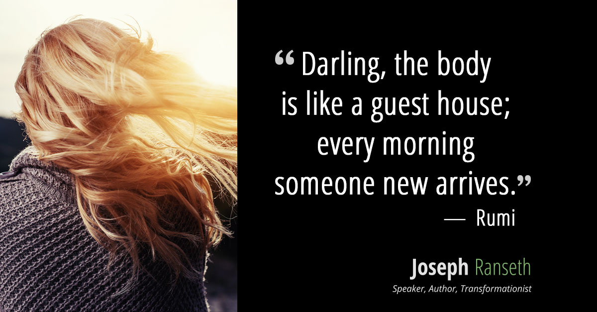 Darling, the body is like a guest house; every morning someone new arrives.