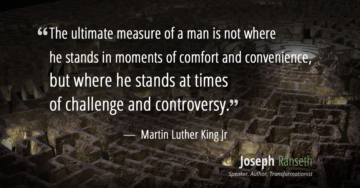 The ultimate measure of a man is not where he stands in moments of comfort and convenience, but where he stands at times of challenge and controversy. – Martin Luther King Jr., Strength to Love, 1963