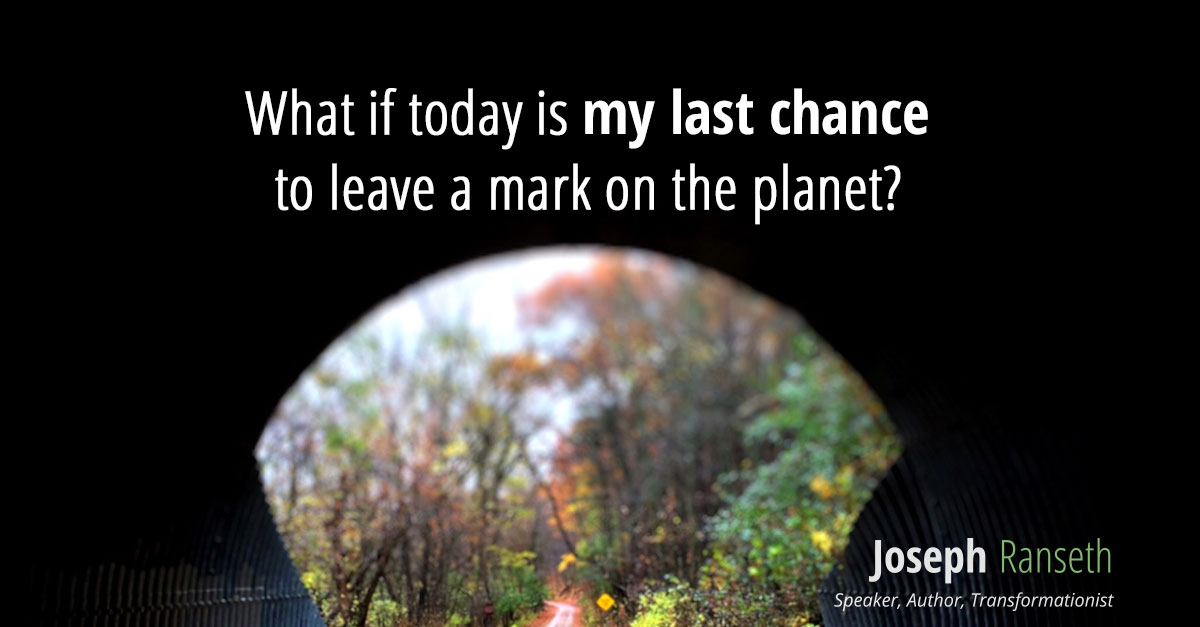 What if today is my last chance to leave a mark on the planet? Will I be satisfied with what I am leaving behind?
