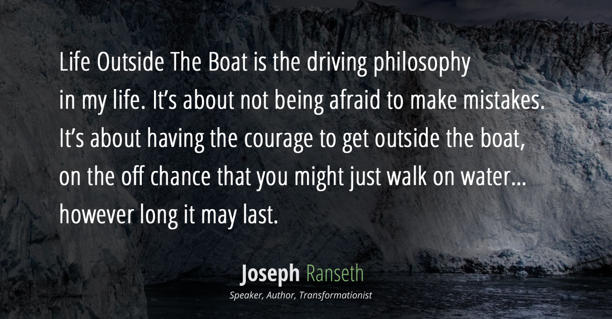Life Outside The Boat is the driving philosophy in my life. It's about not being afraid to make mistakes. It's about having the courage to get outside the boat, on the off chance that you might just walk on water… however long it may last.