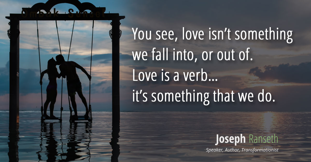 Love isn't something we fall into, or out of. Love is a verb