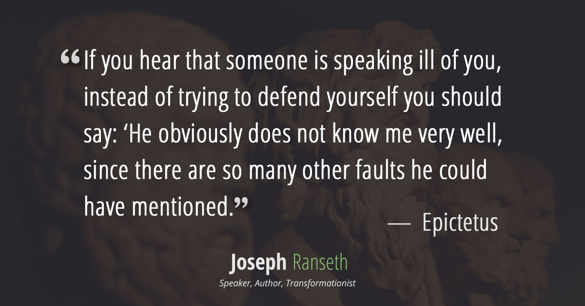 """If you hear that someone is speaking ill of you, instead of trying to defend yourselfyou should say: 'He obviously does not know me very well, since there are so many other faults he could have mentioned.'"" ~ Epictetus (Greek philosopher associated with the Stoics, AD 55-c.135)"