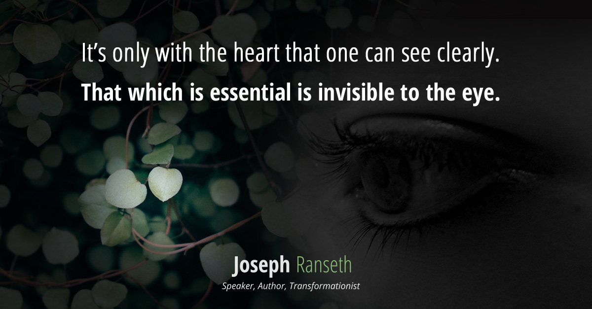 It's only with the heart that one can see clearly. That which is essential is invisible to the eye.