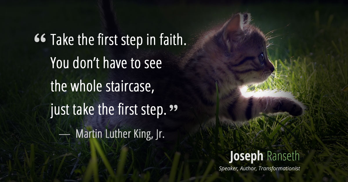 """Take the first step in faith. You don't have to see the whole staircase, just take the first step."" ~ Martin Luther King, Jr."