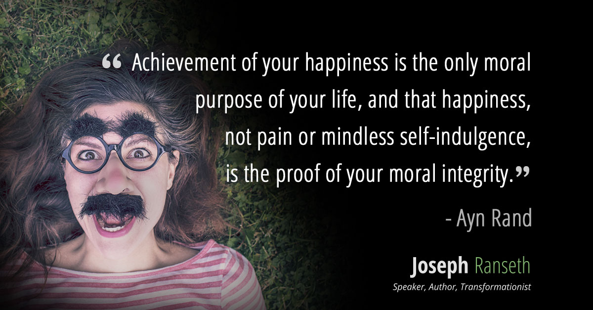 """""""Achievement of your happiness is the only moral purpose of your life, and that happiness, not pain or mindless self-indulgence, is the proof of your moral integrity, since it is the proof and the result of your loyalty to the achievement of your values."""" ~ Ayn Rand"""