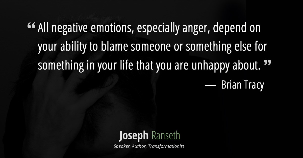 """All negative emotions, especially anger, depend on your ability to blame someone or something else for something in your life that you are unhappy about."" Brian Tracy"