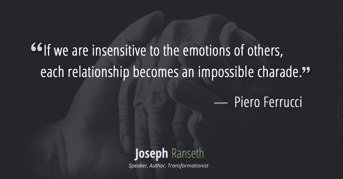 If we are insensitive to the emotions of others, each relationship becomes an impossible charade