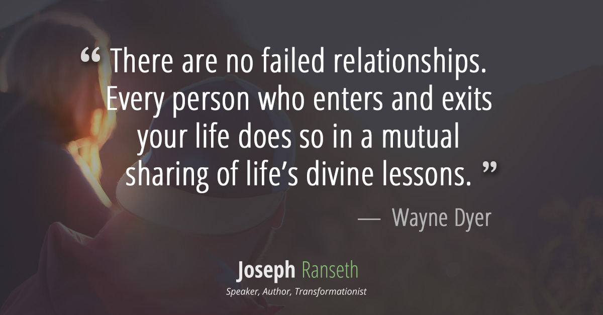 """There are no failed relationships. Every person who enters and exits your life does so in a mutual sharing of life's divine lessons."" ~ Wayne Dyer"