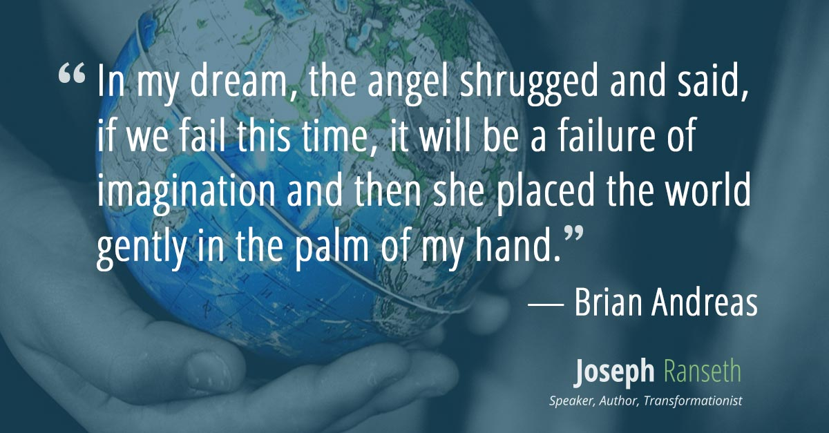In my dream, the angel shrugged and said, if we fail this time, it will be a failure of imagination and then she placed the world gently in the palm of my hand.