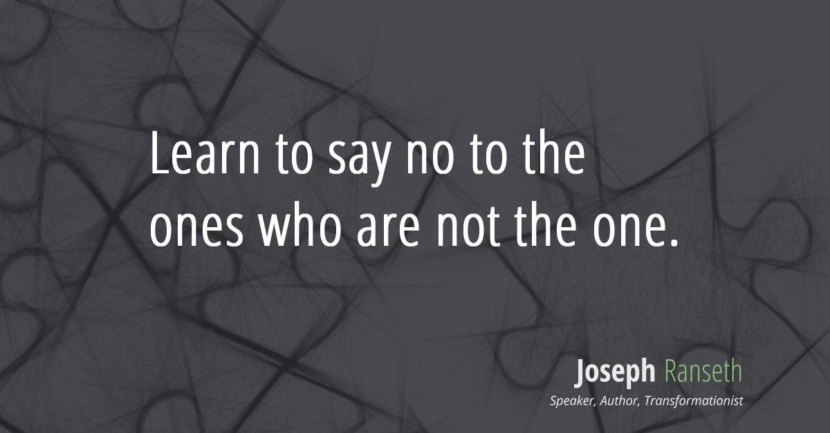 Learn to say no to the ones who are not the one.