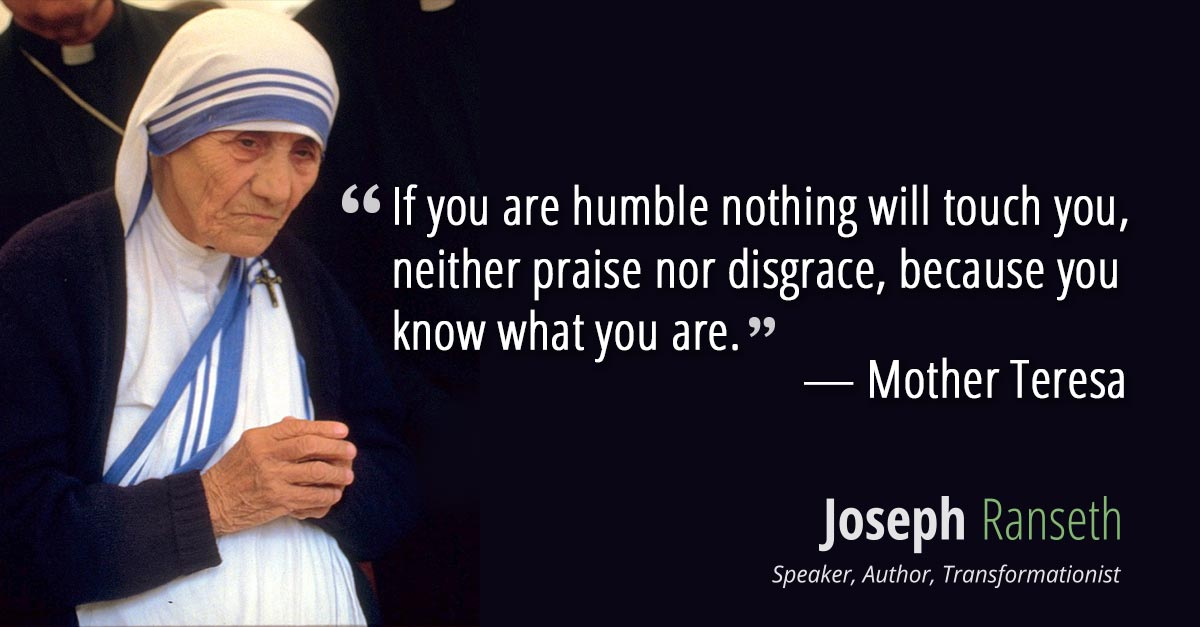 If you are humble nothing will touch you, neither praise nor disgrace because you know what you are