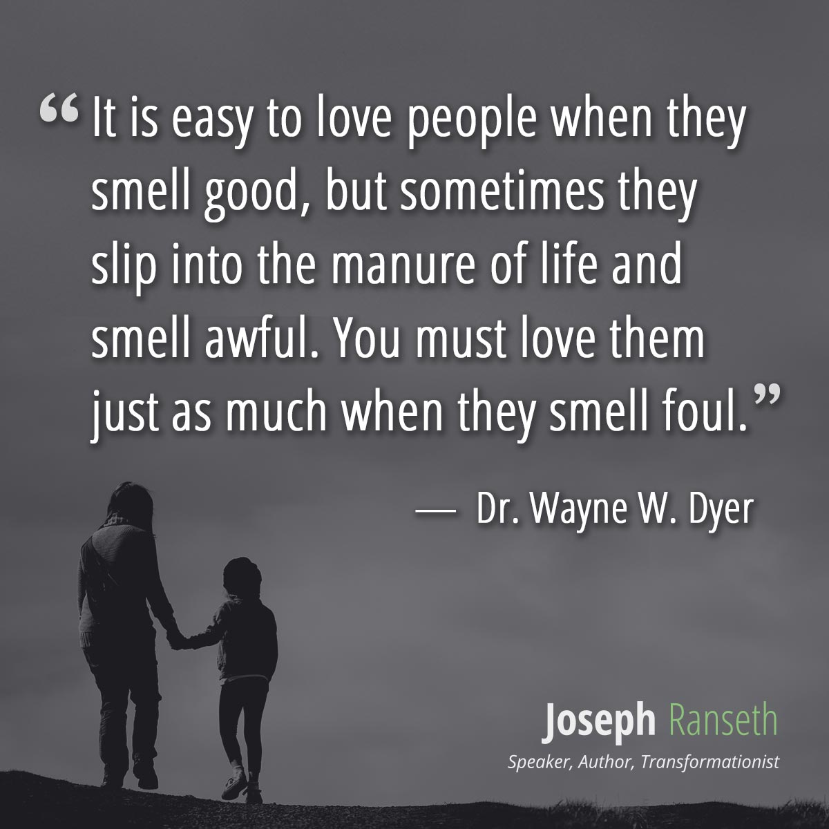 It is easy to love people when they smell good, but sometimes they slip into the manure of life and smell awful. You must love them just as much when they smell foul