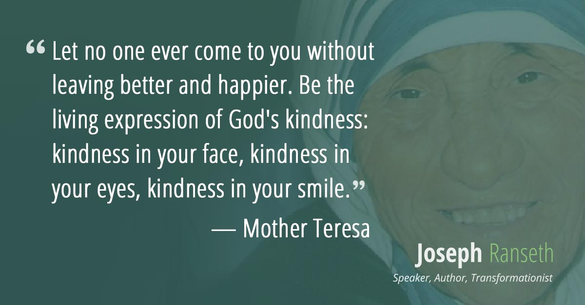 Let no one ever come to you without leaving better and happier. Be the living expression of God's kindness: kindness in your face, kindness in your eyes, kindness in your smile