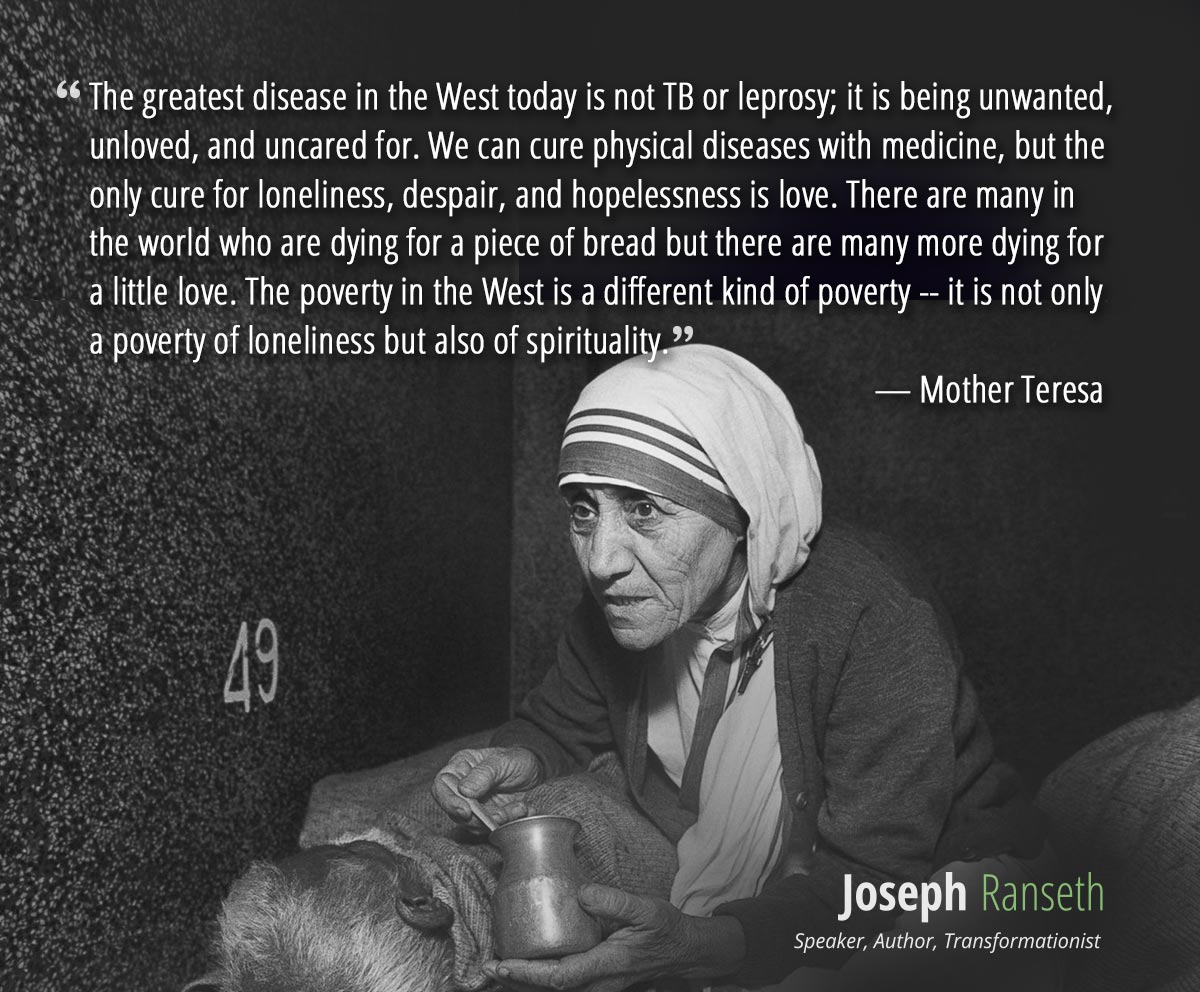 The greatest disease in the West today is not TB or leprosy; it is being unwanted, unloved, and uncared for. We can cure physical diseases with medicine, but the only cure for loneliness, despair, and hopelessness is love. There are many in the world who are dying for a piece of bread but there are many more dying for a little love. The poverty in the West is a different kind of poverty -- it is not only a poverty of loneliness but also of spirituality