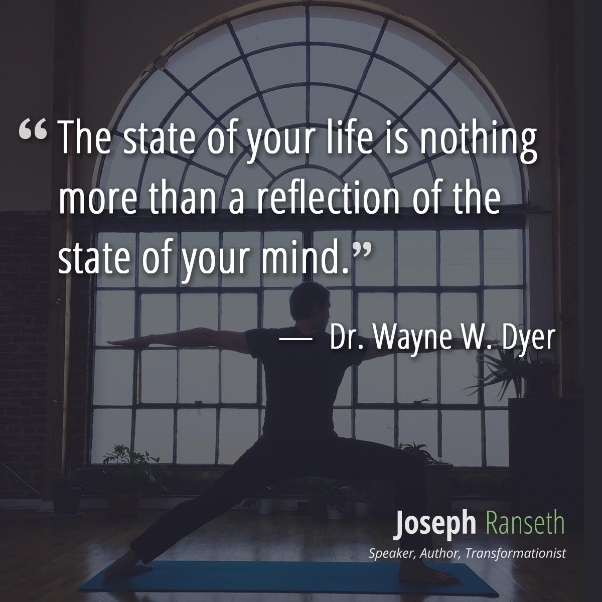 The state of your life is nothing more than a reflection of the state of your mind