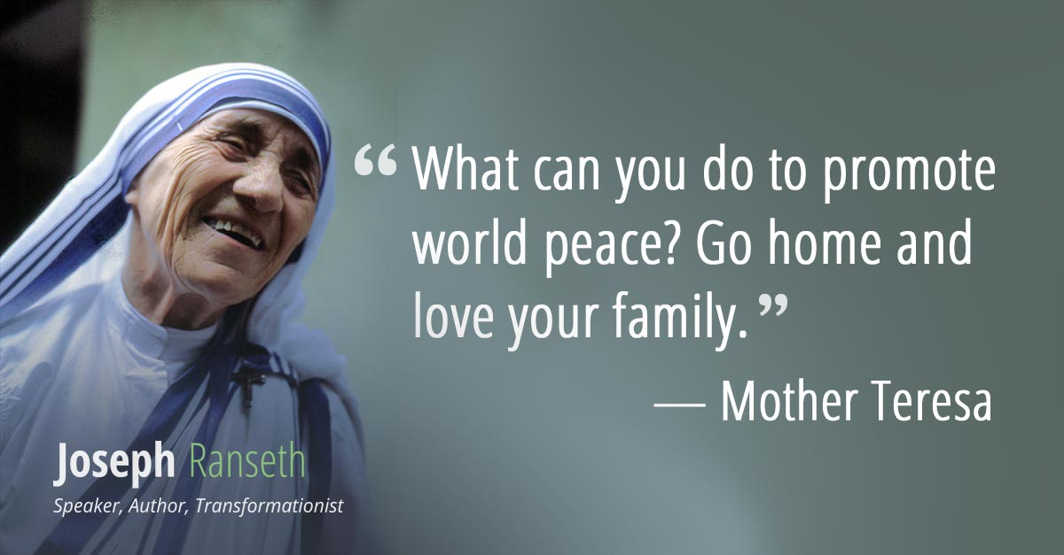 What can you do to promote world peace Go home and love your family