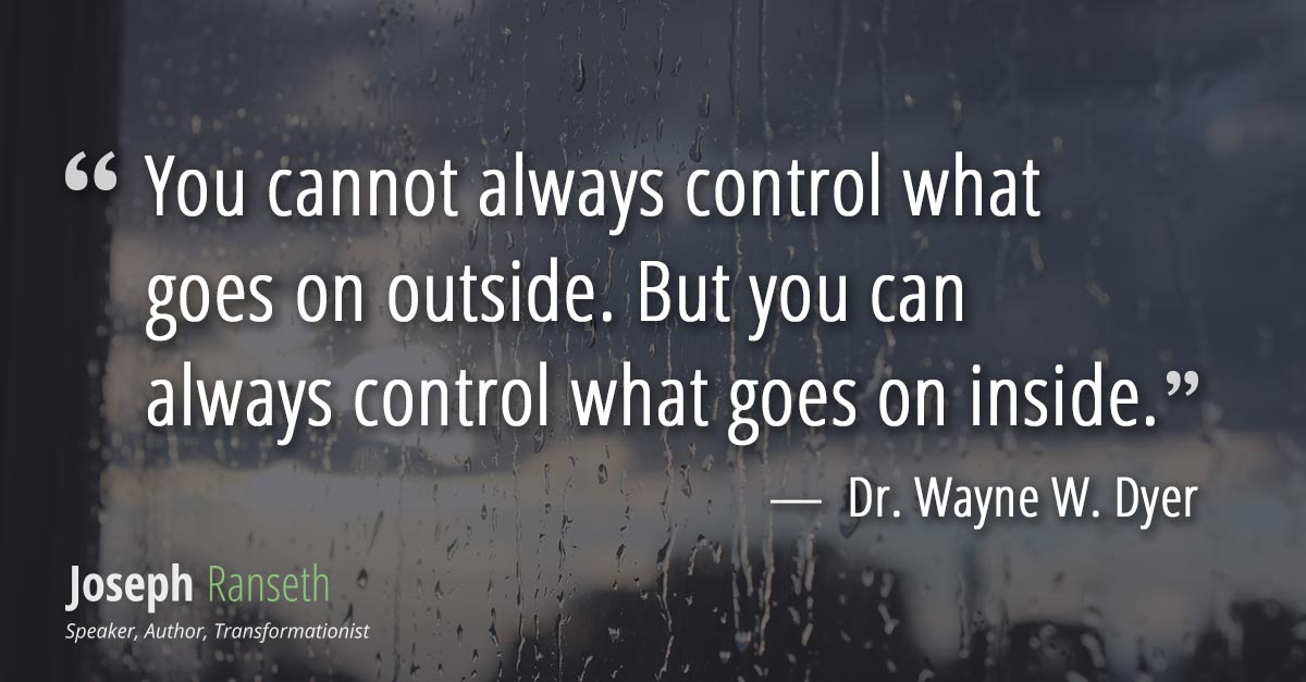 You cannot always control what goes on outside. But you can always control what goes on inside