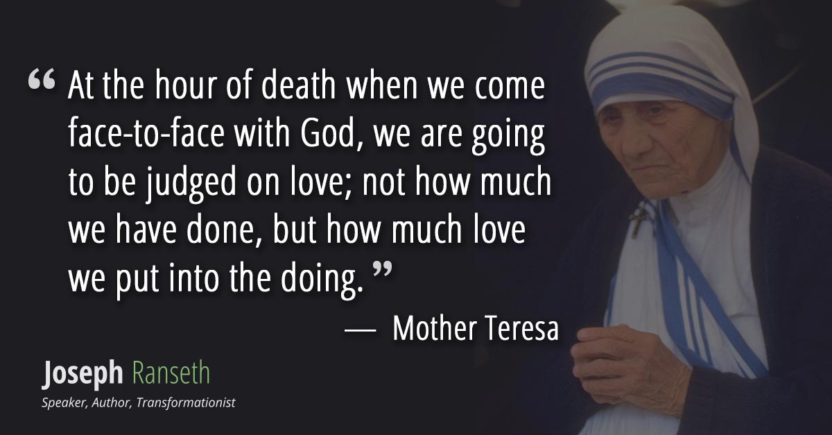 At the hour of death when we come face-to-face with God, we are going to be judged on love; not how much we have done, but how much love we put into the doing.