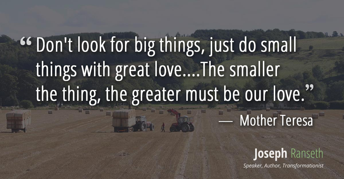 Don't look for big things, just do small things with great love....The smaller the thing, the greater must be our love.