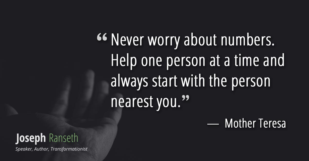 Never worry about numbers. Help one person at a time and always start with the person nearest you