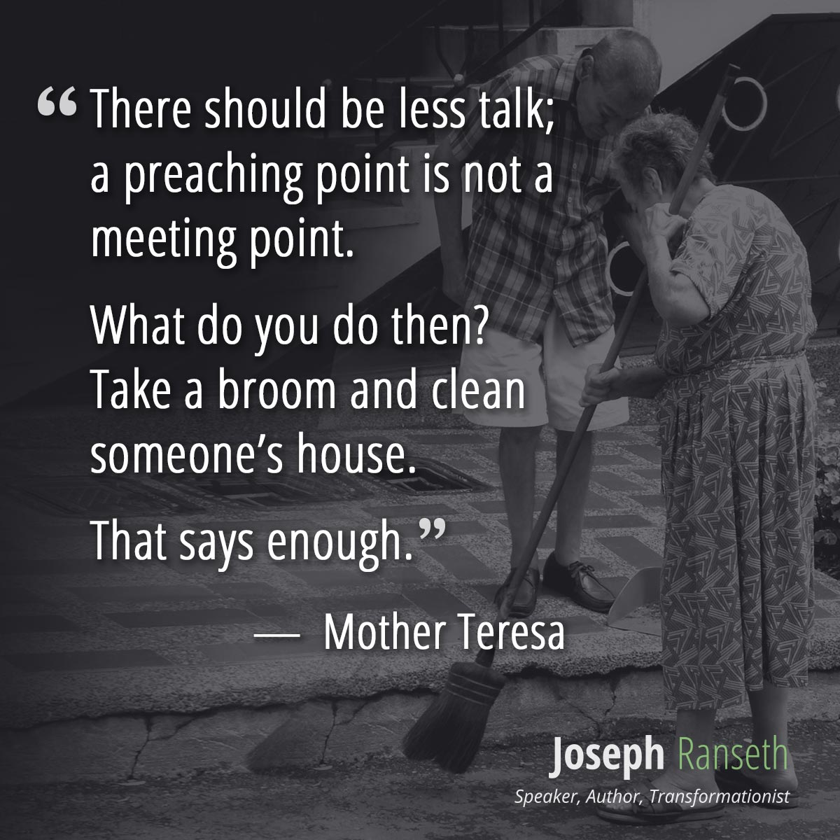 There should be less talk; a preaching point is not a meeting point. What do you do then? Take a broom and clean someone's house. That says enough.