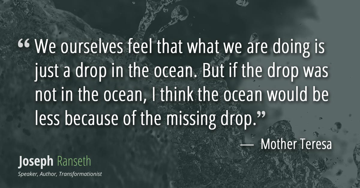 We ourselves feel that what we are doing is just a drop in the ocean. But if the drop was not in the ocean, I think the ocean would be less because of the missing drop.