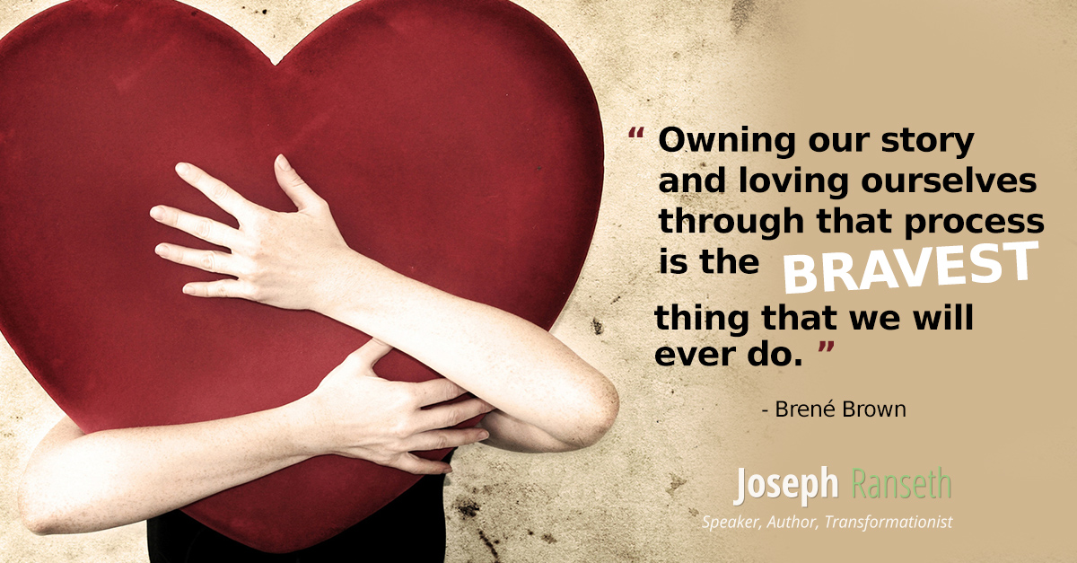 """Owning our story and loving ourselves through that process is the bravest thing that we will ever do."" - Brené Brown"