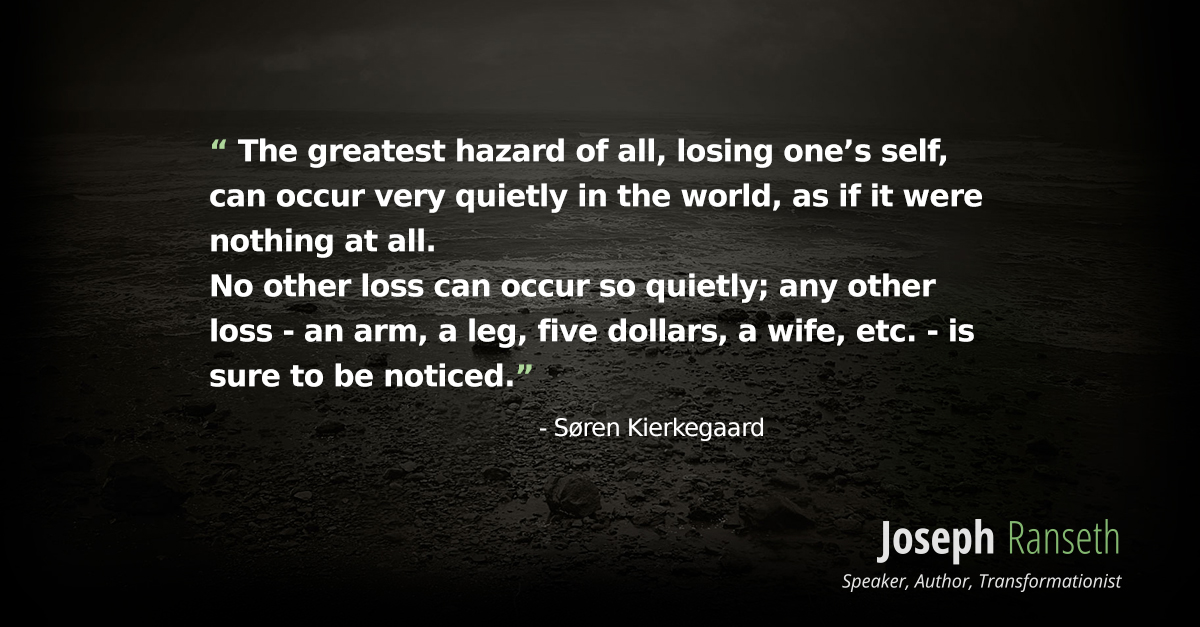 """The greatest hazard of all, losing one's self, can occur very quietly in the world, as if it were nothing at all. No other loss can occur so quietly; any other loss - an arm, a leg, five dollars, a wife, etc. - is sure to be noticed."" - Søren Kierkegaard"