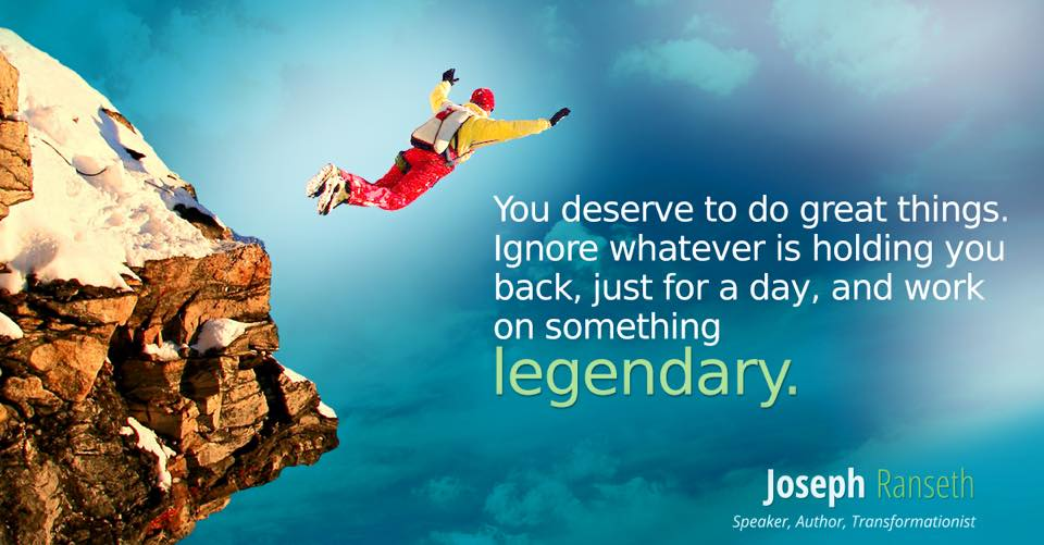 You deserve to do great things. Ignore whatever is holding you back - just for today - and do something legendary.