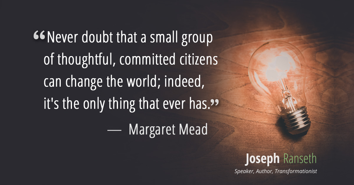 """Never doubt that a small group of thoughtful, committed citizens can change the world; indeed, it's the only thing that ever has."" - Margaret Mead"