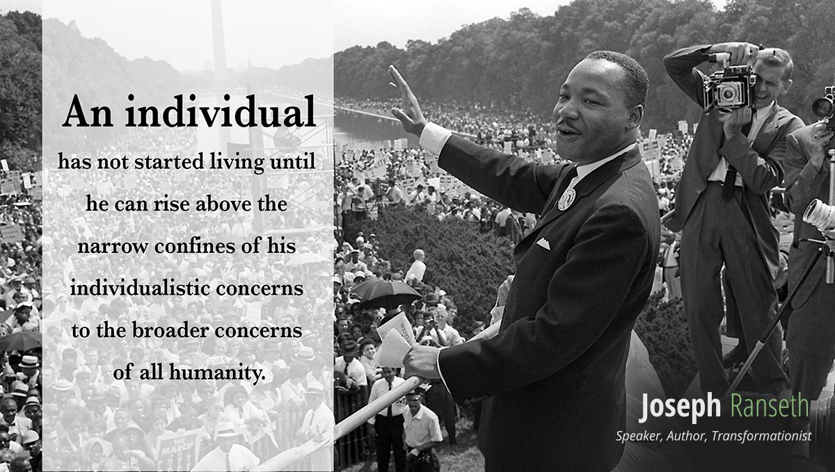 """An individual has not started living until he can rise above the narrow confines of his individualistic concerns to the broader concerns of all humanity."" - Martin Luther King Jr."