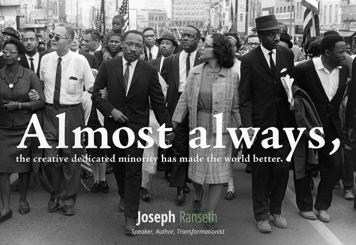"""Almost always, the creative dedicated minority has made the world a better place."" - Martin Luther King Jr."